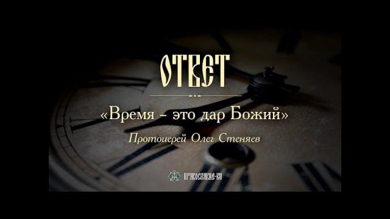 Время – это дар Божий. Протоиерей Олег Стеняев