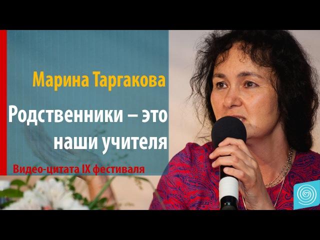 Родственники – это наши учителя. Марина Таргакова