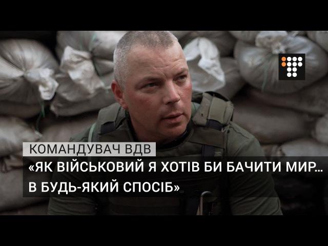 «Як військовий я хотів би бачити мир… в будь-який спосіб» — командувач ВДВ