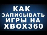 Как Записывать Игры на Xbox 360