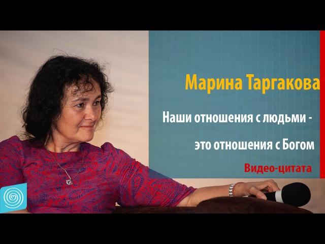 Наши отношения с людьми - это отношения с Богом. Марина Таргакова