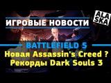 Новая Assassin's Creed - ДОЖДАЛИСЬ! DarkSouls 3 - АДСКИЕ РЕКОРДЫ!