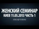 Женский семинар. Часть 1 Киев 11.05.2013 Александр Палиенко.