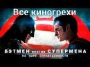 Все киногрехи и киноляпы фильма Бэтмен против Супермена На заре справедливости