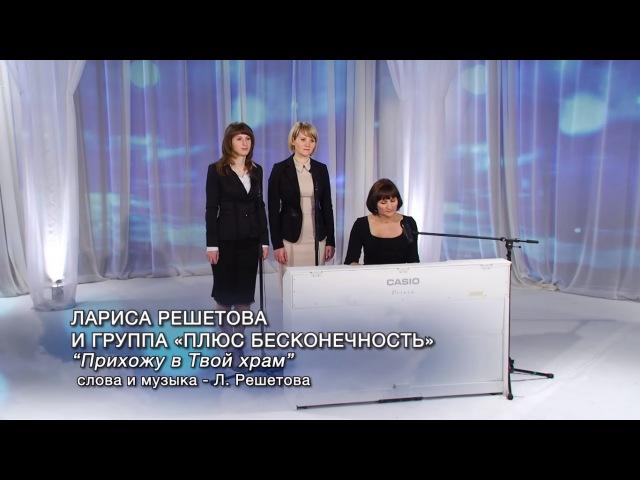 Лариса Решетова и группа «Плюс бесконечность» - Прихожу в Твой храм