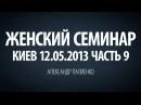Женский семинар. Часть 9 Киев 12.05.2013 Александр Палиенко.