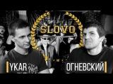 SLOVO ЮГ - YKAR vs. ОГНЕВСКИЙ (14 ФИНАЛА)