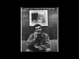 «рев» под музыку Compay Segundo - Hasta siempre Comandante Che Guevara (Про[[166873720]]