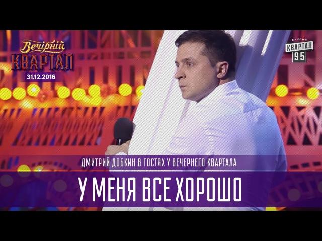 У меня все хорошо - Дмитрий Добкин в гостях у Вечернего Квартала | Новогодний Ква ...