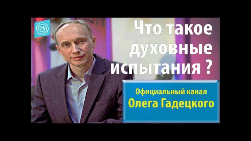 Олег Гадецкий Что такое духовные испытания