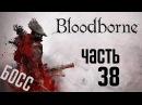 Прохождение Bloodborne: Порождение Крови — Часть 38:БОССЫ: Мертвый Гигант.Клинок Погребения