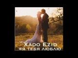 Xado Ezid - Я Тебя Люблю 2016