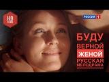 БУДУ ВЕРНОЙ ЖЕНОЙ Русская мелодрама HD 1080 Русские фильмы 2016