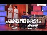 Мужик Переживает Проигрыш на Евро-2016 | Шоу Мамахохотала | НЛО TV