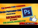 Где СКАЧАТЬ и как УСТАНОВИТЬ Adobe Photoshop CS6 (Фотошоп) БЕСПЛАТНО на русском?
