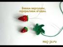 Видеоурок 3 вяжем верхушки клубнички и оформляем ягодки