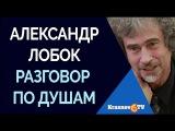 Александр Лобок. Разговор по душам с доктором психологических наук