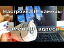 Как настроить IP камеру видеонаблюдения замена IP адреса
