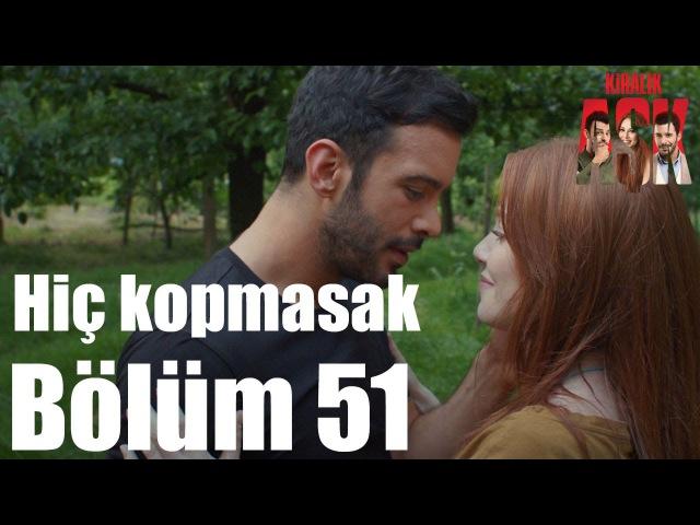 Kiralık Aşk 51 Bölüm Hiç Kopmasak