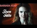 Barbara Kean || Teen Idle