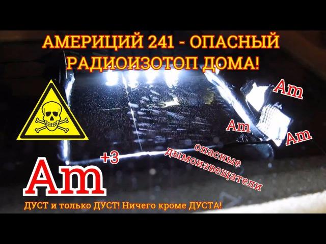АМЕРИЦИЙ 241 - Смертельно опасный изотоп в домашнем быту! fvthbwbq 241 - cvthntkmyj jgfcysq bpjnjg d ljvfiytv ,sne!