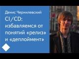 012. CICD избавляемся от понятий релиз и деплоймент - Денис Чернилевский