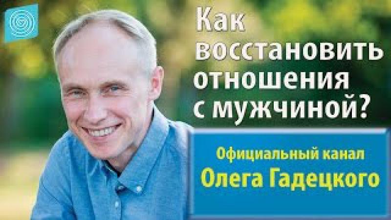 Как восстановить отношения с мужчиной Олег Гадецкий