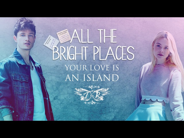 All the Bright Places || Your Love Is An Island