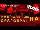 VLOG:ПОЇЗДКА В КАРПАТИ.КАБРІОЛЕТОМ НА ДРАГОБРАТ 2017.