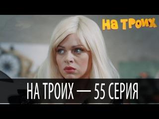 На троих — 55 серия