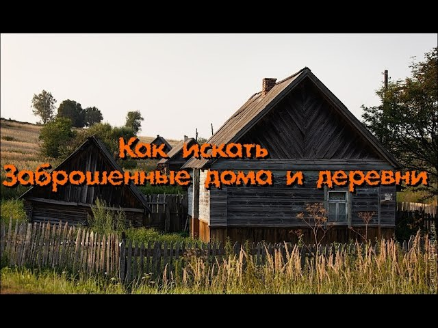 КАК ИСКАТЬ заброшенные дома и деревни - Покинутый Мир
