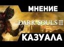 DARK SOULS 3 │ МНЕНИЕ КАЗУАЛА