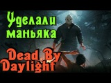 Dead by Daylight - УДЕЛАЛИ маньяка