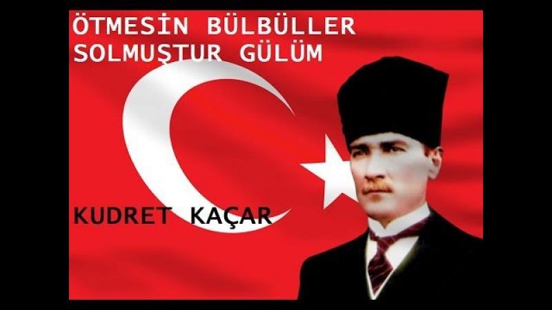 ÖTMESİN BÜLBÜLLER SOLMUŞTUR GÜLÜM / ATATÜRK / KUDRET KAÇAR
