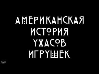 Американская История Ужасов Игрушек (Русская Озвучка)