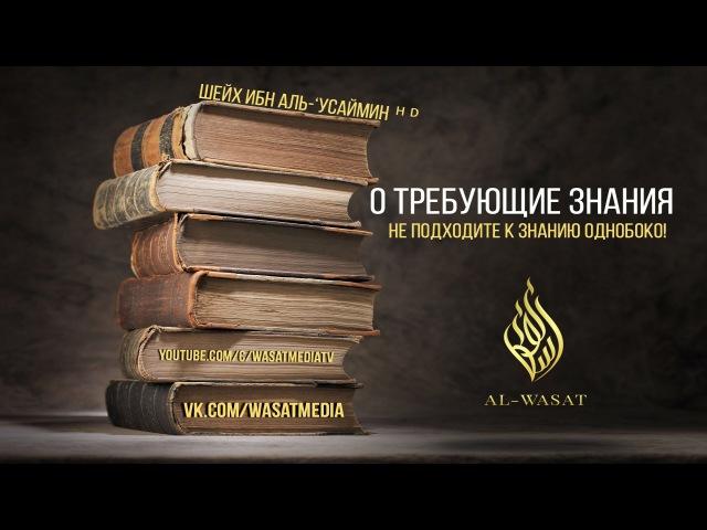 «О, требующие знания, не подходите к знанию однобоко!» | шейх ибн аль-'Усаймин ᴴᴰ