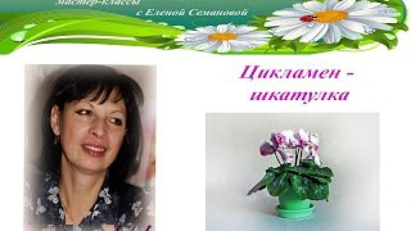 Фоамирановый калейдоскоп. Мастер-классы с Еленой Семановой. ЦИКЛАМЕН