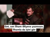 """""""Get, sən İlham Əliyevə yazmısan,  İlhamla da işini gör"""""""