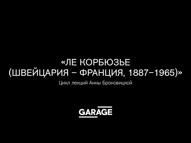 Лекция Анны Броновицкой в Музее «Гараж». «Ле Корбюзье (Швейцария — Франция, 1887–1...