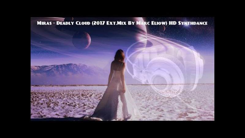 Miras - Deadly Cloud (2017 Ext.Mix By Marc Eliow) HD Synthdance