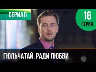 Гюльчатай. Ради любви 16 серия - Мелодрама | Фильмы и сериалы - Русские мелодрамы