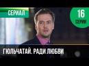 Гюльчатай. Ради любви 16 серия - Мелодрама Фильмы и сериалы - Русские мелодрамы