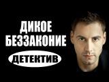 Дикое беззаконие (2017) русские детективы 2017, фильмы про криминал