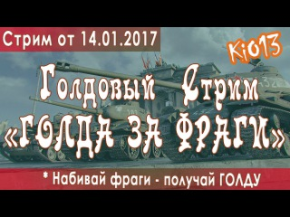 Стрим KiO_13 - Голдовый стрим - ГОЛДА ЗА ФРАГИ в World of Tanks - Все во ВЗВОД (2017-01-14)