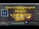 Цветокоррекция видео в lightroom урок