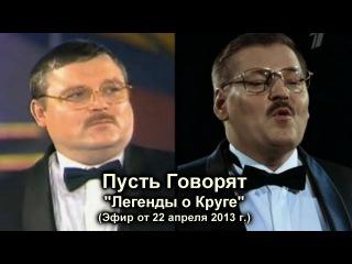 Пусть Говорят - Легенды о Круге / эфир от 22.04.2013