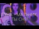 🌙 ЛУНА🌙 - МАЛЬЧИК ТЫ СНЕГ cover by Лера Яскевич