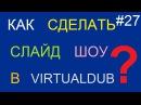 Как сделать слайд шоу в VirtualDub