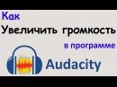 Как УВЕЛИЧИТЬ ГРОМКОСТЬ голоса в программе AUDACITY. Делаем звук оптимально громким...