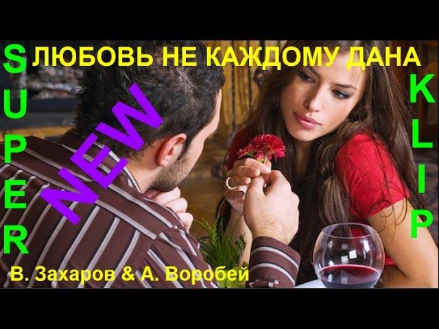 NEW 2017 💕 ЛЮБОВЬ НЕ КАЖДОМУ ДАНА 💕Исп.Владимир Захаров и Аня Воробей [ КЛИПЫ 2017 ]